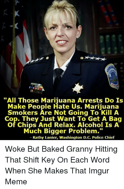 "forwardsfromgrandma: ""All Those Marijuana Arrests Do Is  Make People Hate Us. Marijuana  Smokers Are Not Going To Kill A  Cop. They Just Want To Get A Bag  of Chips And Relax. Alcohol Is A  Much Bigger Problem.""  Kathy Lanier, Washington D.C. Police Chief Woke But Baked Granny Hitting That Shift Key On Each Word When She Makes That Imgur Meme"