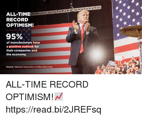 Outlook, Record, and Time: ALL-TIME  RECORD  OPTIMISM!  95%  of manufacturers have  a positive outlook for  their companies and  the economy  Source: National Association of Manufacturing ALL-TIME RECORD OPTIMISM!📈 https://read.bi/2JREFsq