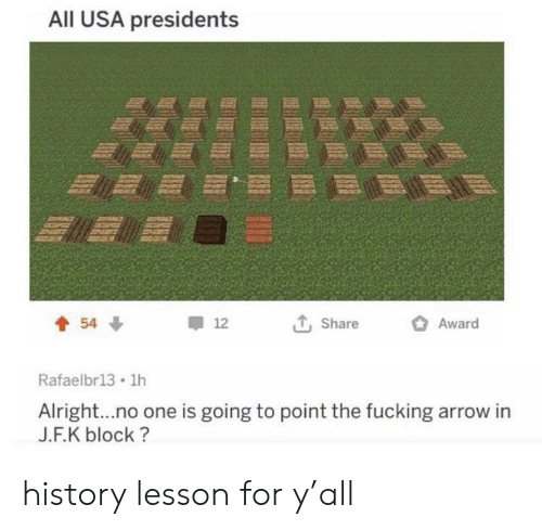 Fucking, Arrow, and History: All USA presidents  Award  54  12  Share  Rafaelbr13 1h  Alright...no one is going to point the fucking arrow in  J.F.K block? history lesson for y'all