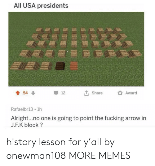 Dank, Fucking, and Memes: All USA presidents  Award  54  12  Share  Rafaelbr13 1h  Alright...no one is going to point the fucking arrow in  J.F.K block? history lesson for y'all by onewman108 MORE MEMES