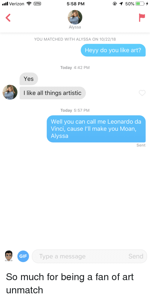 Leonardo da Vinci: all Verizon VPN  5:58 PM  Alyssa  YOU MATCHED WITH ALYSSA ON 10/22/18  Heyy do you like art?  Today 4:42 PM  Yes  like all things artistic  Today 5:57 PM  Well you can call me Leonardo da  Vinci, cause I'll make you Moan  Alyssa  Sent  GIF  ype a message  Send So much for being a fan of art unmatch