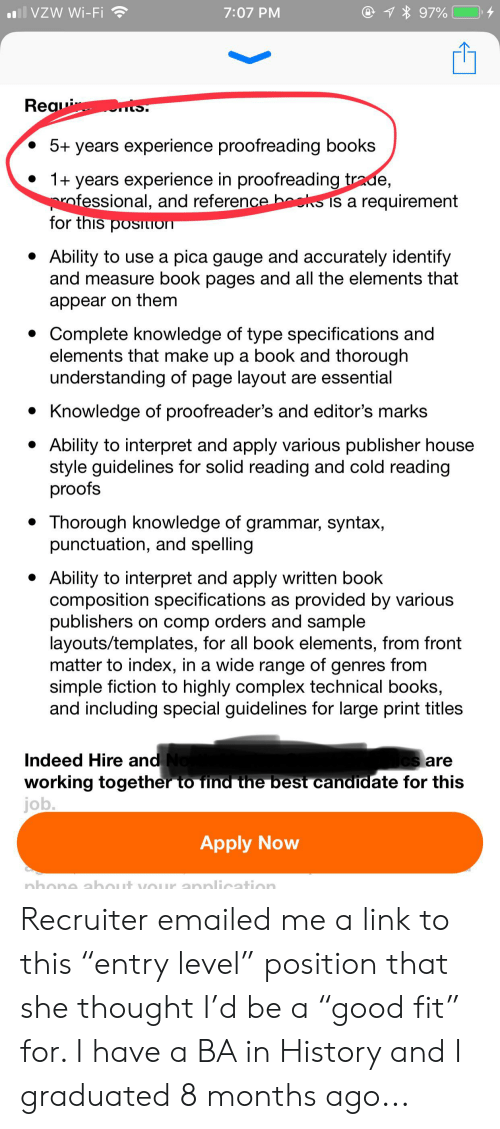 """Books, Complex, and Best: all VZW Wi-Fi  @1 97%  7:07 PM  ts  Reaui  IS.  5+ years experience proofreading books  1+ years experience in proofreading trade,  ofessional, and reference beks is a requirement  for this posiLION  Ability to use a pica gauge and accurately identify  and measure book pages and all the elements that  appear on them  Complete knowledge of type specifications and  elements that make up a book and thorough  understanding of page layout are essential  Knowledge of proofreader's and editor's marks  Ability to interpret and apply various publisher house  style guidelines for solid reading and cold reading  proofs  Thorough knowledge of grammar, syntax,  punctuation, and spelling  Ability to interpret and apply written book  composition specifications as provided by various  publishers on comp orders and sample  layouts/templates, for all book elements, from front  matter to index, in a wide range of genres from  simple fiction to highly complex technical books,  and including special guidelines for large print titles  Indeed Hire and No  working together to find the best candidate for this  job.  Cs are  Apply Now  nhone about vOUr annlication Recruiter emailed me a link to this """"entry level"""" position that she thought I'd be a """"good fit"""" for. I have a BA in History and I graduated 8 months ago..."""