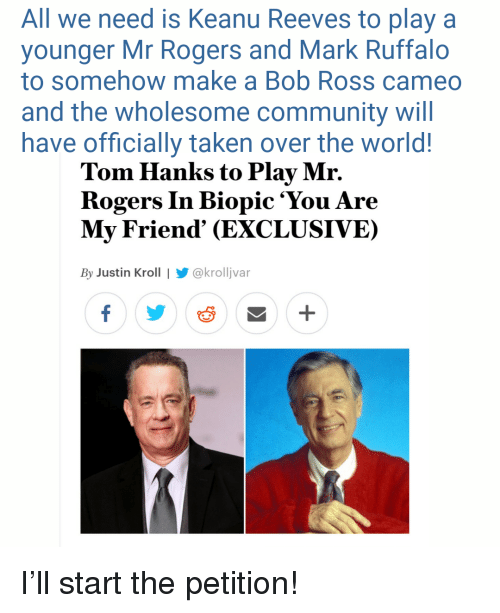 Community, Taken, and Tom Hanks: All we need is Keanu Reeves to play a  younger Mr Rogers and Mark Ruffalo  to somehow make a Bob Ross cameo  and the wholesome community will  have officially taken over the world!  Tom Hanks to Play Mr.  Rogers In Biopic 'You Are  My Friend' (EXCLUSIVE)  By Justin Kroll | @krolljvar <p>I'll start the petition!</p>