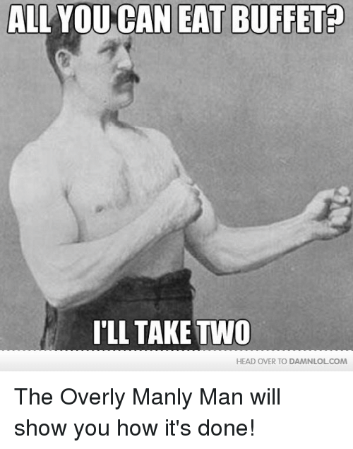 Overly Manly: ALL YOU CAN EAT BUFFET  ILL TAKE TVVO  HEAD OVER TO DAMNLOLCOM The Overly Manly Man will show you how it's done!