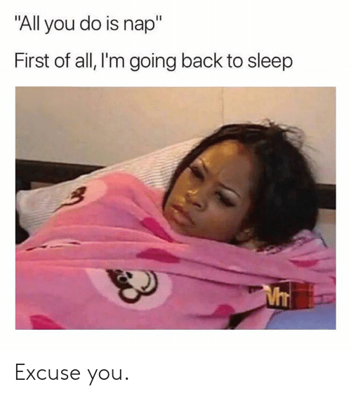 """Dank, Sleep, and Back: """"All you do is nap""""  First of all, l'm going back to sleep Excuse you."""