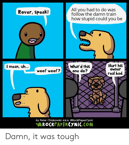 Bad, Reddit, and Train: All you had to do was  follow the damn train  how stupid could you be  Rover, speak!  Hurt his  What'd this  one do?  Imean, uh...  Owner  woof woof?  real bad.  by Peter Chiykowski a.k.a. @RockPaperCynic  ROCKPAPERCYNIC.COM Damn, it was tough