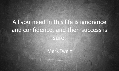 Confidence, Life, and Mark Twain: All you need in this life is ignorance  and confidence, and then success is  sure  Mark Twain