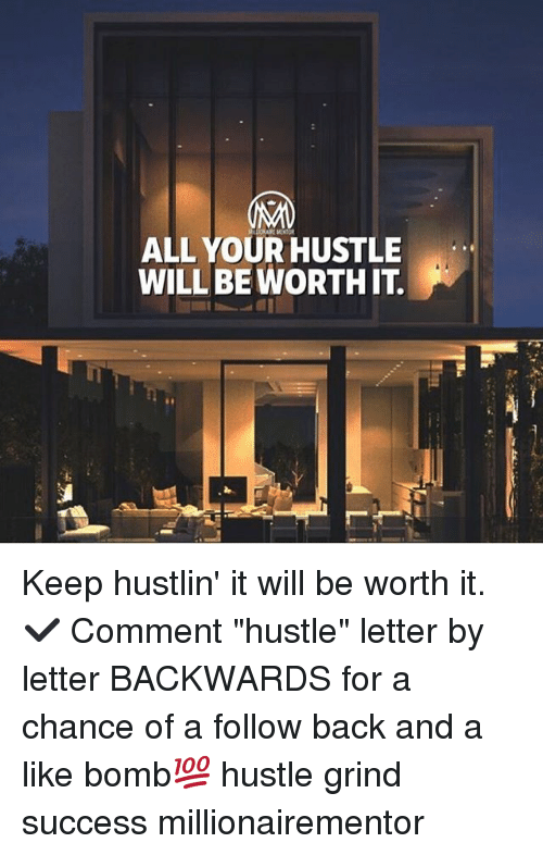 "Memes, Hustlin, and Success: ALL YOUR HUSTLE  WILLBE WORTH IT Keep hustlin' it will be worth it. ✔️ Comment ""hustle"" letter by letter BACKWARDS for a chance of a follow back and a like bomb💯 hustle grind success millionairementor"