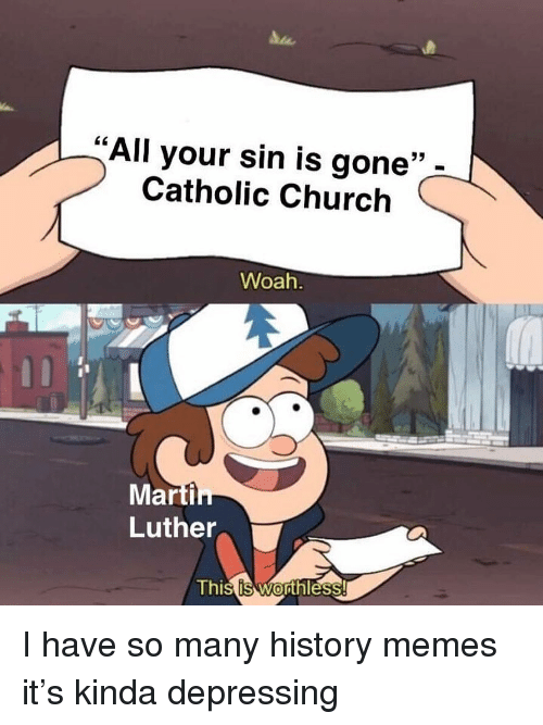 """History Memes: All your sin is gone""""  Catholic Church  35  Woah  Marti  Luther  Thi I have so many history memes it's kinda depressing"""