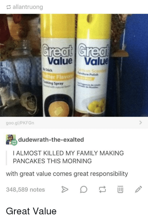 Family, Responsibility, and Exalted: allantruong  Value Value  Stick  e Polish  er Fla  ooking Spray  goo.gl/PKFGn  dudewrath-the-exalted  I ALMOST KILLED MY FAMILY MAKING  PANCAKES THIS MORNING  with great value comes great responsibility  348,589 notes > D i Great Value