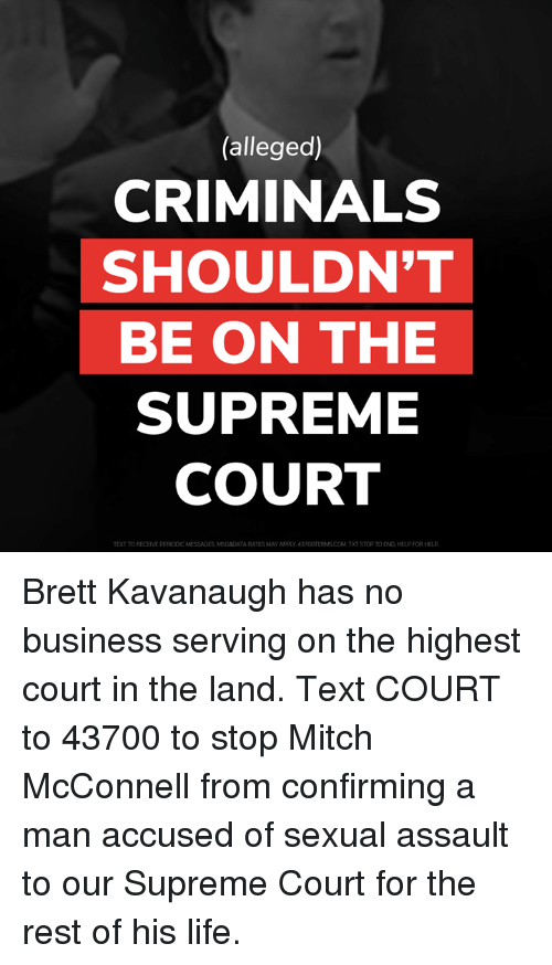 Life, Memes, and Supreme: (alleged)  CRIMINALS  SHOULDN'T  BE ON THE  SUPREME  COURT  TEXT TO RECEIVE PERIODIC MESSAGES MSG&DATA RATES MAY APPLY 43700TERMS.COM.TXT STOP TO END,HELP FOR HELP Brett Kavanaugh has no business serving on the highest court in the land.  Text COURT to 43700 to stop Mitch McConnell from confirming a man accused of sexual assault to our Supreme Court for the rest of his life.