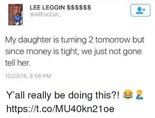 Money, Tomorrow, and Her: @AllForZah  My daughter is turning 2 tomorrow but  since money is tight, we just not gone  tell her.  12/23/15, 6:56 PM Y'all really be doing this?! 😂🤦♂️ https://t.co/MU40kn21oe