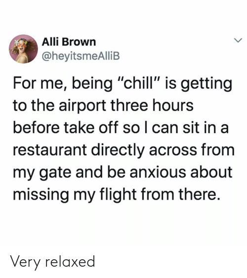 "Chill, Flight, and Restaurant: Alli Brown  @heyitsmeAlliB  For me, being ""chill"" is getting  to the airport three hours  before take off so I can sit in a  restaurant directly across from  my gate and be anxious about  missing my flight from there. Very relaxed"