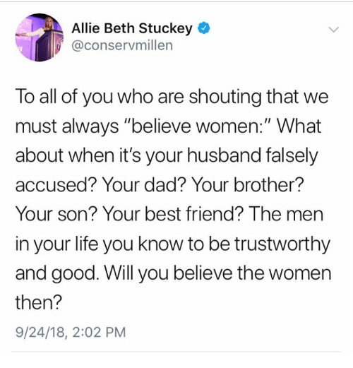 "Best Friend, Dad, and Life: Allie Beth Stuckey  @conservmillen  To all of you who are shouting that we  must always ""believe women:"" What  about when it's your husband falsely  accused? Your dad? Your brother?  Your son? Your best friend? The men  in your life you know to be trustworthy  and good. Will you believe the women  then?  9/24/18, 2:02 PM"