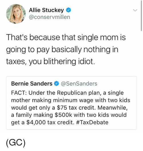 Bernie Sanders, Family, and Memes: Allie Stuckey  @conservmillen  That's because that single mom is  going to pay basically nothing in  taxes, you blithering idiot.  Bernie Sanders @SenSanders  FACT: Under the Republican plan, a single  mother making minimum wage with two kids  would get only a $75 tax credit. Meanwhile,  a family making $500k with two kids would  get a $4,000 tax credit. (GC)
