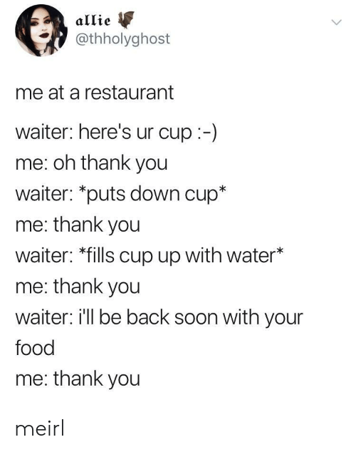 "Food, Soon..., and Thank You: allie  @thholyghost  me at a restaurant  waiter: here's ur cup:-)  me: oh thank you  waiter: ""puts down cup*  me: thank you  waiter: *fills cup up with water*  me: thank you  waiter i'll be back soon with your  food  me: thank you meirl"