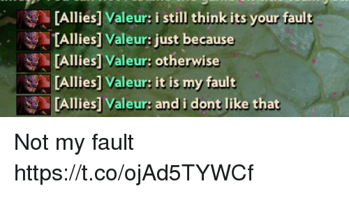 Its Your Fault: Allies] Valeur: i still think its your fault  [Allies] Valeur: just because  TAllies] Valeur: otherwise  [Allies] Valeur: it is my fault  [Allies] Valeur: and i dont like that Not my fault https://t.co/ojAd5TYWCf