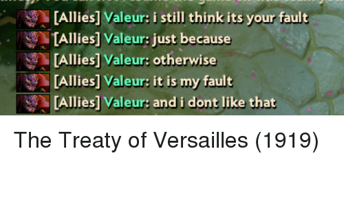 Its Your Fault: [Allies] Valeur: i still think its your fault  TAllies] Valeur: just because  [Allies] Valeur: otherwise  [Allies] Valeur: it is my fault  [Alliès] Valeur: and i dont like that The Treaty of Versailles (1919)