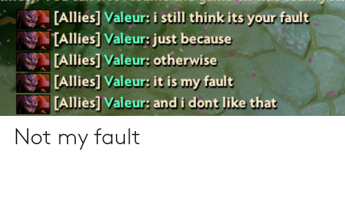 Its Your Fault: [Allies] Valeur: i still think its your fault  TAllies] Valeur: just because  [Allies] Valeur: otherwise  [Allies] Valeur: it is my fault  [Alliès] Valeur: and i dont like that Not my fault