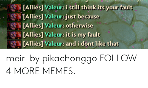 Its Your Fault: [Allies] Valeur: i still think its your fault  TAllies] Valeur: just because  [Allies] Valeur: otherwise  Allies] Valeur: it is my fault  [Allies] Valeur: andi dont like that meirl by pikachonggo FOLLOW 4 MORE MEMES.