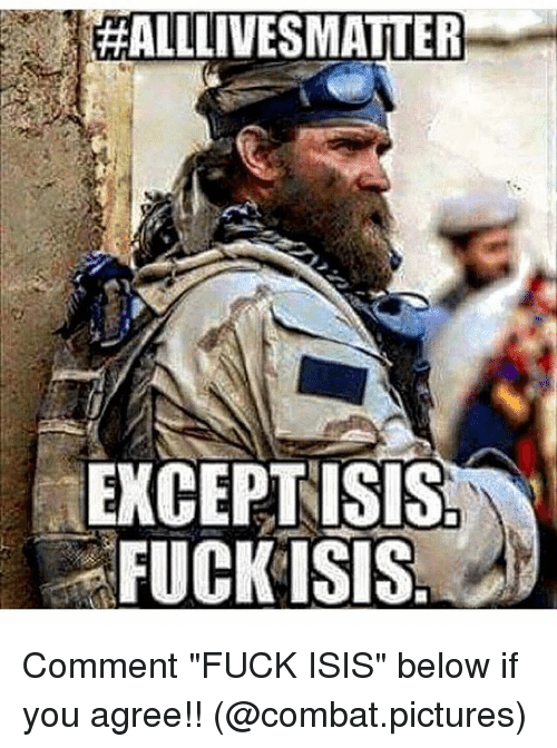 "Isis, Memes, and Fuck:  #ALLINESMATTER  EXCEPT ISIS  FUCK ISIS Comment ""FUCK ISIS"" below if you agree!! (@combat.pictures)"