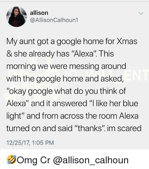 "Google, Memes, and Blue: allison  @AllisonCalhoun1  My aunt got a google home for Xmas  & she already has ""Alexal. This  morning we were messing around  with the google home and asked,  ""okay google what do you think of  Alexa"" and it answered ""I like her blue  light"" and from across the room Alexa  turned on and said ""thanks"" im scared  12/25/17, 1:05 PM 🤣Omg Cr @allison_calhoun"
