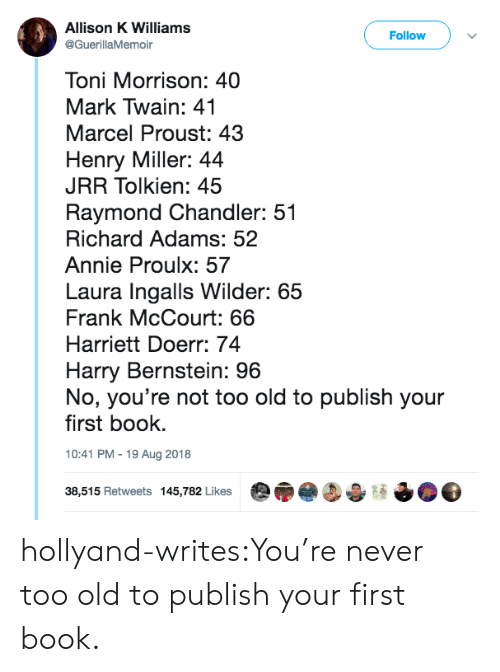 Mark Twain: Allison K Williams  @GuerillaMemoir  Follow  Toni Morrison: 40  Mark Twain: 41  Marcel Proust: 43  Henry Miller: 44  JRR Tolkien: 45  Raymond Chandler: 51  Richard Adams: 52  Annie Proulx: 57  Laura Ingalls Wilder: 65  Frank McCourt: 66  Harriett Doerr: 74  Harry Bernstein: 96  No, you're not too old to publish your  first book.  10:41 PM-19 Aug 2018  38,515 Retweets 145,782 Likes hollyand-writes:You're never too old to publish your first book.