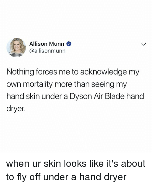 Blade, Relatable, and Air: Allison Munn  @allisonmunn  Nothing forces me to acknowledge my  own mortality more than seeing my  hand skin under a Dyson Air Blade hand  dryer. when ur skin looks like it's about to fly off under a hand dryer