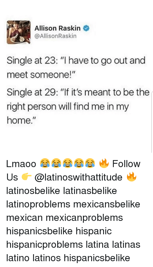 """Latinos, Memes, and Home: Allison Raskin  @AllisonRaskin  Single at 23: """"I have to go out and  meet someone!""""  Single at 29: """"If it's meant to be the  right person will find me in my  home."""" Lmaoo 😂😂😂😂😂 🔥 Follow Us 👉 @latinoswithattitude 🔥 latinosbelike latinasbelike latinoproblems mexicansbelike mexican mexicanproblems hispanicsbelike hispanic hispanicproblems latina latinas latino latinos hispanicsbelike"""