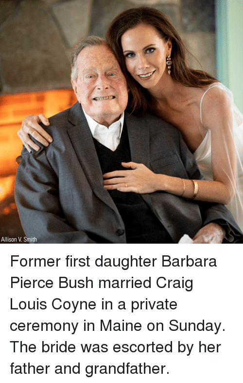 Memes, Craig, and Maine: Allison V. Smith Former first daughter Barbara Pierce Bush married Craig Louis Coyne in a private ceremony in Maine on Sunday. The bride was escorted by her father and grandfather.