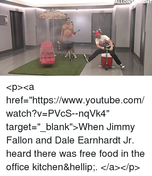 "Food, Jimmy Fallon, and Target: ALLON  GHT <p><a href=""https://www.youtube.com/watch?v=PVcS--nqVk4"" target=""_blank"">When Jimmy Fallon and Dale Earnhardt Jr. heard there was free food in the office kitchen&hellip;. </a></p>"