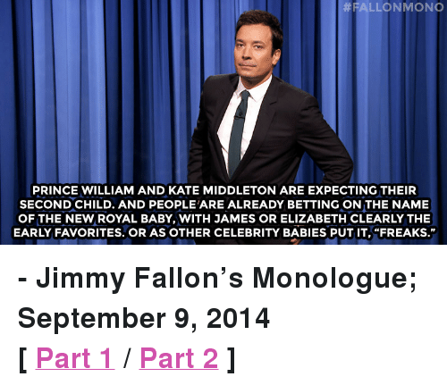 "Kate Middleton:  #ALLON MONO  PRINCE WILLIAM AND KATE MIDDLETON ARE EXPECTING THEIR  SECOND CHILD. AND PEOPLE'ARE ALREADY BETTING ON THE NAME  OF THE NEW ROYAL BABY, WITH JAMES OR ELIZABETH CLEARLY THE  EARLY FAVORITES. OR AS OTHER CELEBRITY BABIES PUT IT, ""FREAKS."" <p><strong>- Jimmy Fallon&rsquo;s Monologue; September 9, 2014</strong></p> <p><strong>[ <a href=""http://www.nbc.com/the-tonight-show/segments/11471"" target=""_blank"">Part 1</a> / <a href=""http://www.nbc.com/the-tonight-show/segments/11476"" target=""_blank"">Part 2</a> ]</strong></p>"