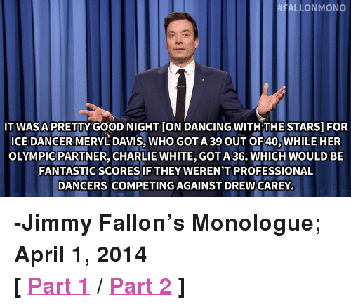 "Charlie, Dancing, and Jimmy Fallon: ALLONMONO  ITWASA PRETTY GOOD NIGHT [ON DANCING WITHTHESTARS] FOR  ICE DANCER MERYL DAVIS, WHO GOT A 39 OUT OF40, WHILE HER  OLYMPICPARTNER, CHARLIE WHITE, GOTA 36. WHICH WOULD BE  FANTASTICSCORES IF THEY WEREN'T PROFESSIONAL  DANCERS COMPETING AGAINST DREW CAREY <p><strong>-Jimmy Fallon&rsquo;s Monologue; April 1, 2014</strong></p> <p><strong>[ <a href=""http://www.nbc.com/the-tonight-show/segments/3656"" title=""Part 1"" target=""_blank"">Part 1</a> / <a href=""http://www.nbc.com/the-tonight-show/segments/3661"" title=""Part 2"" target=""_blank"">Part 2</a> ]</strong></p>"