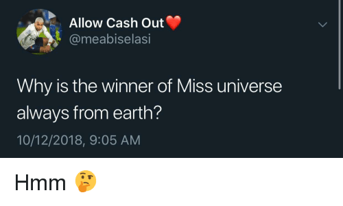 Miss Universe, Earth, and Universe: Allow Cash Out  @meabiselasi  Why is the winner of Miss universe  always from earth?  10/12/2018, 9:05 AM Hmm 🤔
