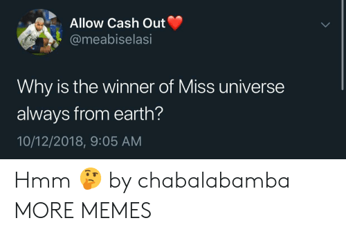 Miss Universe: Allow Cash Out  @meabiselasi  Why is the winner of Miss universe  always from earth?  10/12/2018, 9:05 AM Hmm 🤔 by chabalabamba MORE MEMES