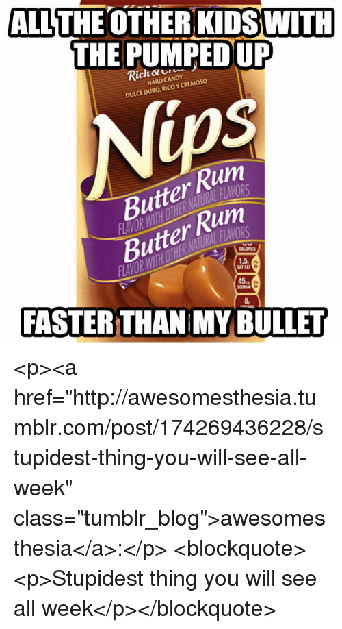 "Candy, Tumblr, and Blog: ALLTHE OTHER KIDS WITH  THE PUMPED UP  Rick C  HARD CANDY  CE DURO, RICO Y CREMOSO  Butter Rum  Butter Rum  1.5  SATF  45  FASTER THAN MY BULLET <p><a href=""http://awesomesthesia.tumblr.com/post/174269436228/stupidest-thing-you-will-see-all-week"" class=""tumblr_blog"">awesomesthesia</a>:</p>  <blockquote><p>Stupidest thing you will see all week</p></blockquote>"