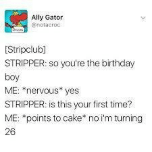"""Ally: Ally Gator  @notacroc  Stripclub]  STRIPPER: so you're the birthday  boy  ME: """"nervous* yes  STRIPPER: is this your first time?  ME: *points to cake* no i'm turning  26"""