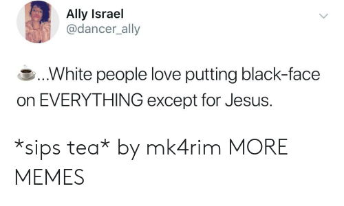 Dank, Jesus, and Love: Ally Israel  @dancer_ally  .White people love putting black-face  on EVERYTHING except for Jesus. *sips tea* by mk4rim MORE MEMES