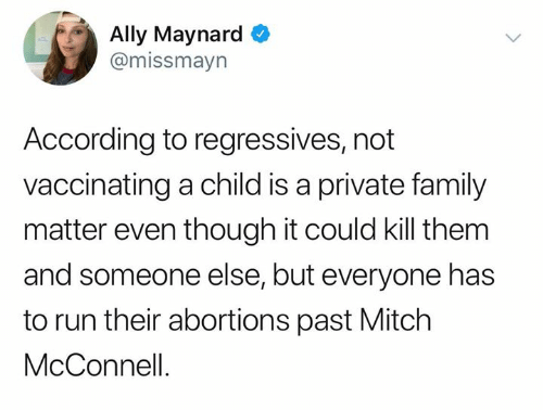 mitch: Ally Maynard  @missmayn  According to regressives, not  vaccinating a child is a private family  matter even though it could kill them  and someone else, but everyone has  to run their abortions past Mitch  McConnell