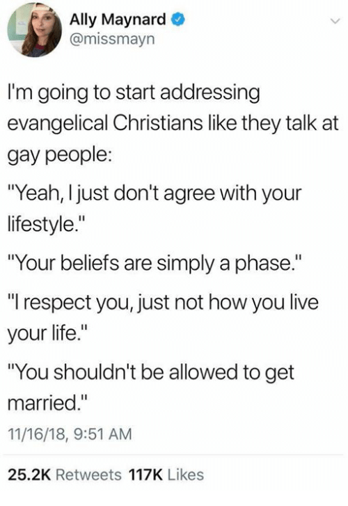 "Dank, Life, and Respect: Ally Maynard  @missmayn  I'm going to start addressing  evangelical Christians like they talk at  gay people:  ""Yeah, I just don't agree with your  lifestyle.""  ""Your beliefs are simply a phase.  ""l respect you, just not how you live  your life.""  ""You shouldn't be allowed to get  married.  11/16/18, 9:51 AM  25.2K Retweets 117K Likes"
