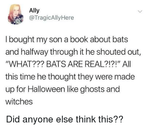 "Halloween, Ally, and Book: Ally  @TragicAllyHere  I bought my son a book about bats  and halfway through it he shouted out,  ""WHAT??? BATS ARE REAL?!?!"" Al  this time he thought they were made  up for Halloween like ghosts and  witches Did anyone else think this??"