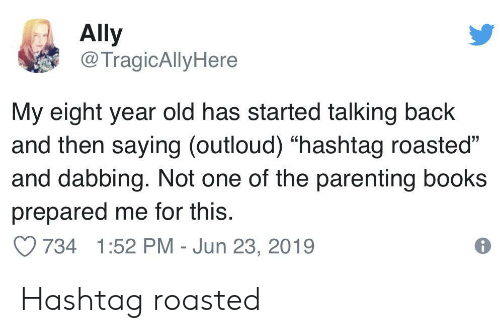 """Books, Ally, and Old: Ally  @TragicAllyHere  My eight year old has started talking back  and then saying (outloud) """"hashtag roasted""""  and dabbing. Not one of the parenting books  prepared me for this.  734 1:52 PM - Jun 23, 2019 Hashtag roasted"""