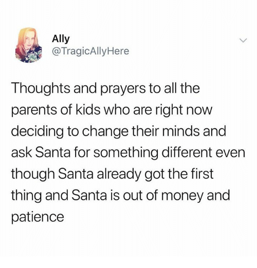 Dank, Money, and Parents: Ally  @TragicAllyHere  Thoughts and prayers to all the  parents of kids who are right now  deciding to change their minds and  ask Santa for something different even  though Santa already got the first  thing and Santa is out of money and  patience