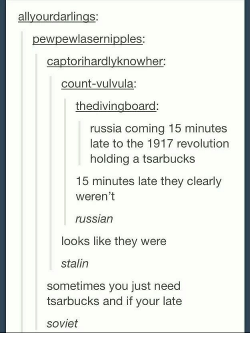 Stalinator: allyourdarlings  pewpewlasernipples:  captorihardlyknowher:  count-vulvula:  thedivingboard  russia coming 15 minutes  late to the 1917 revolution  holding a tsarbucks  15 minutes late they clearly  weren't  russian  looks like they were  stalin  sometimes you just need  tsarbucks and if your late  soviet