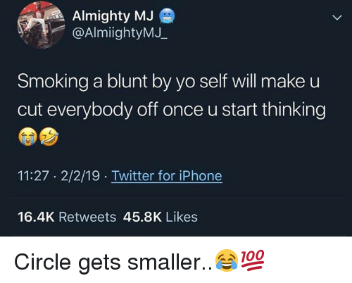 almighty: Almighty MJ  @AlmiightyMJ.  Smoking a blunt by yo self will make u  cut everybody off once u start thinking  11:27 2/2/19 Twitter for iPhone  16.4K Retweets 45.8K Likes Circle gets smaller..😂💯
