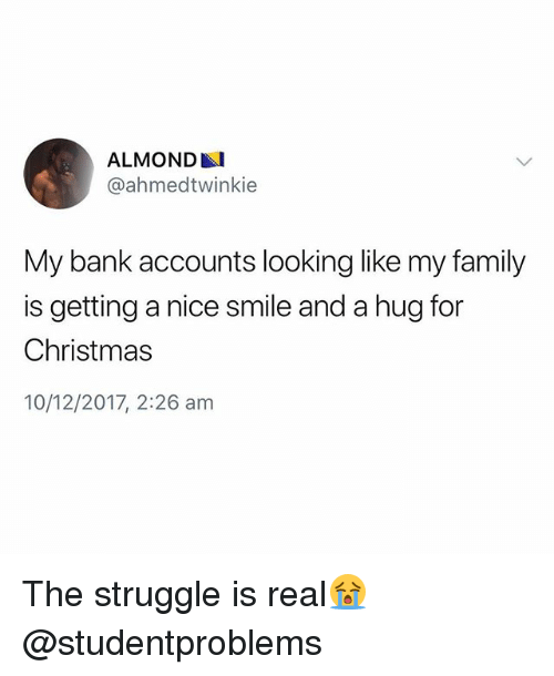 Christmas, Family, and Struggle: ALMOND  @ahmedtwinkie  My bank accounts looking like my family  is getting a nice smile and a hug for  Christmas  10/12/2017, 2:26 am The struggle is real😭 @studentproblems