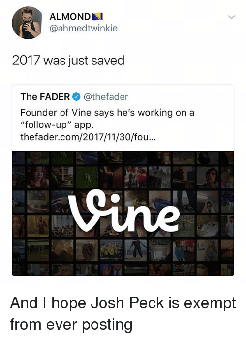 """Vine, Josh Peck, and Dank Memes: ALMONDAI  @ahmedtwinkie  2017 was just saved  The FADER@thefader  Founder of Vine says he's working on a  """"follow-up"""" app.  thefader.com/2017/11/30/fou And I hope Josh Peck is exempt from ever posting"""
