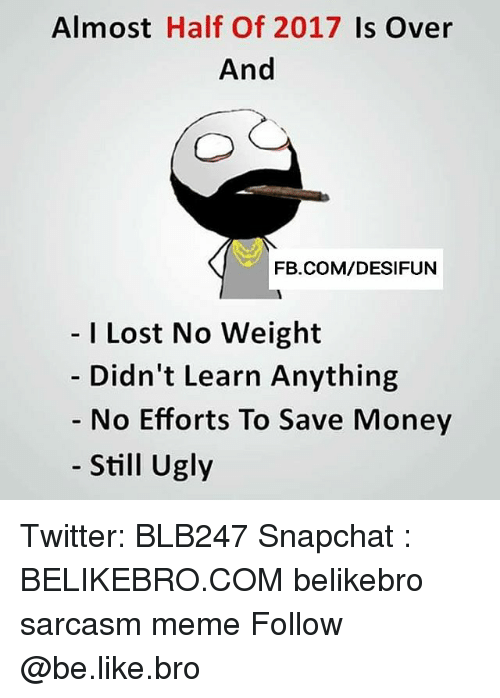 halfs: Almost Half Of 2017 Is Over  And  FB.COM/DESIFUN  I Lost No Weight  Didn't Learn Anything  No Efforts To Save Money  Still Ugly Twitter: BLB247 Snapchat : BELIKEBRO.COM belikebro sarcasm meme Follow @be.like.bro