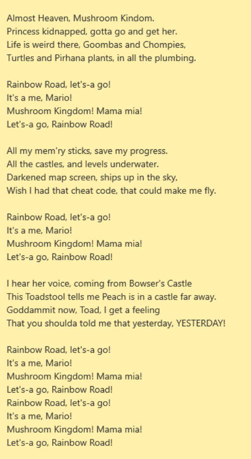 Almost Heaven: Almost Heaven, Mushroom Kindom.  Princess kidnapped, gotta go and get her.  Life is weird there, Goombas and Chompies,  Turtles and Pirhana plants, in all the plumbing  Rainbow Road, let's-a go!  It's a me, Mario!  Mushroom Kingdom! Mama mia!  Let's-a go, Rainbow Road!  All my mem'ry sticks, save my progress.  All the castles, and levels underwater.  Darkened map screen, ships up in the sky,  Wish I had that cheat code, that could make me fly  Rainbow Road, let's-a go!  It's a me, Mario!  Mushroom Kingdom! Mama mia!  Let's-a go, Rainbow Road!  T hear her voice, coming from Bowser's Castle  This Toadstool tells me Peach is in a castle far away.  Goddammit now, Toad, I get a feeling  That you shoulda told me that yesterday, YESTERDAY!  Rainbow Road, let's-a go!  It's a me, Mario!  Mushroom Kingdom! Mama mia!  Let's-a go, Rainbow Road!  Rainbow Road, let's-a go!  It's a me, Mario!  Mushroom Kingdom! Mama mia!  Let's-a go, Rainbow Road!