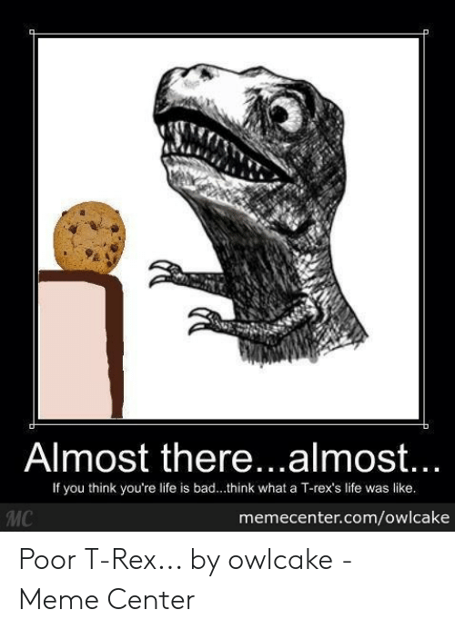 T Rex Meme: Almost there..almost...  If you think you're life is bad...think what a T-rex's life was like.  MC  memecenter.com/owlcake Poor T-Rex... by owlcake - Meme Center